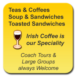 Teas & Coffees, Soup & Sandwiches, Toasted Sandwiches. Irish Coffee is our Speciality. Coach Tours & Large Groups always Welcome.